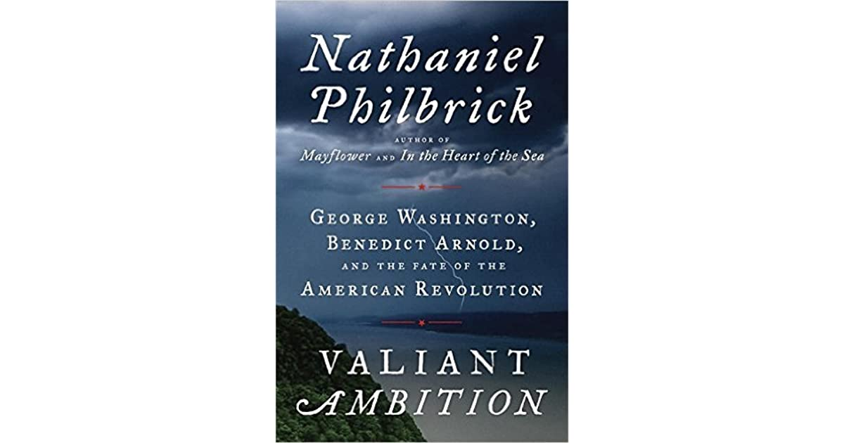 Valiant Ambition George Washington Benedict Arnold And The Fate