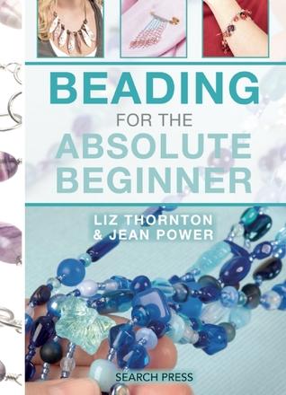 Beading for the Absolute Beginner Jean Power, Liz Thornton