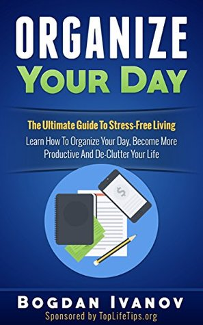 Organize Your Day: The Ultimate Guide To Stress-Free Living – Learn How To Organize Your Day, Become More Productive And Declutter Your Life (organize ... organization, procrastination, stress free)