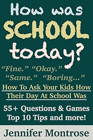 How Was School Today? - How To Ask Your Kids How Their Day At School Was: 55+ Questions & Games, Top 10 Tips and more!