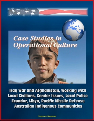 Case Studies in Operational Culture: Iraq War and Afghanistan, Working with Local Civilians, Gender Issues, Local Police, Ecuador, Libya, Pacific Missile Defense, Australian Indigenous Communities