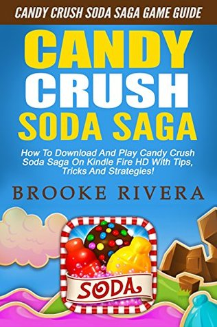 Candy Crush Soda Saga: Candy Crush Soda Saga Game Guide - How To Download And Play Candy Crush Soda Saga On Kindle Fire HD With Tips, Tricks And Strategies! (Candy Crush Game, Soda Saga, Soda Crush)