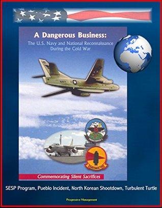A Dangerous Business: The U.S. Navy and National Reconnaissance During the Cold War - Commemorating Silent Sacrifices - SESP Program, Pueblo Incident, North Korean Shootdown, Turbulent Turtle