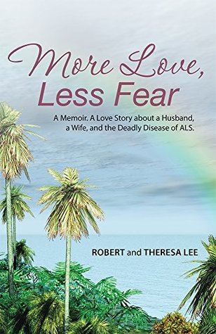 More Love, Less Fear: A Memoir. A Love Story about a Husband, a Wife, and the Deadly Disease of ALS