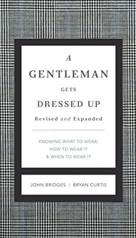 A Gentleman Gets Dressed Up: What to Wear, When to Wear it, How to Wear it