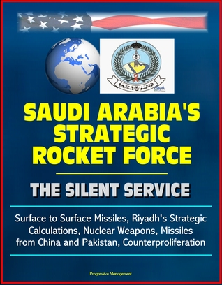 Saudi Arabia's Strategic Rocket Force: The Silent Service - Surface to Surface Missiles, Riyadh's Strategic Calculations, Nuclear Weapons, Missiles from China and Pakistan, Counterproliferation