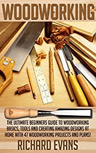 Woodworking: The Ultimate Beginners Guide To Woodworking Basics, Tools And Creating Amazing Designs At Home With 46 Woodworking Projects And Plans