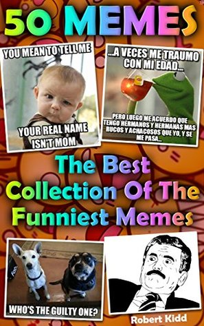 50 MEMES: The Best Collection Of The Funniest Memes: (Jokes, Funny Pictures, Laugh Out Loud, Cartoons, Funny Books, LOL, ROFL) (Best of FUN: Memes from all over the internet Book 2)