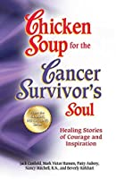 Chicken Soup for the Cancer Survivor's Soul: Healing Stories of Courage and Inspiration