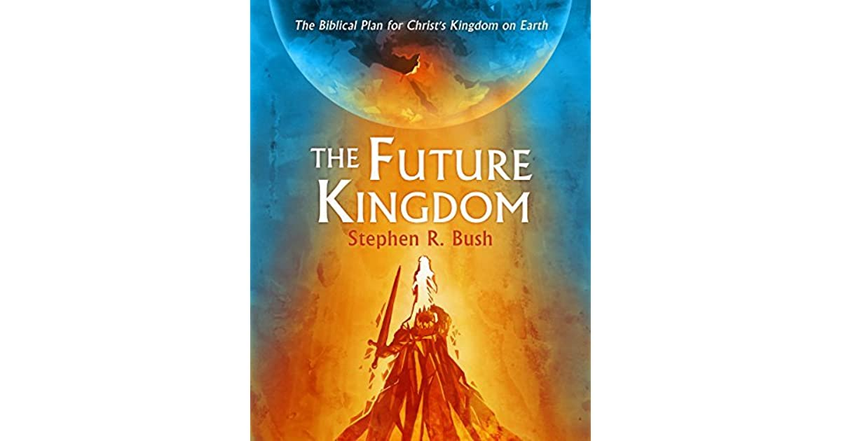 The Future Kingdom: The Biblical Plan for Christ's Kingdom