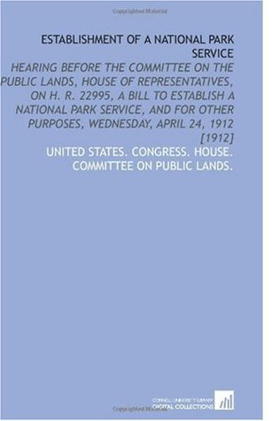 Establishment of a National Park Service: Hearing Before the Committee on the Public Lands, House of Representatives, on H. R. 22995, a Bill to ... Purposes, Wednesday, April 24, 1912 [1912]