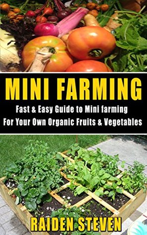 Mini Farming: Fast & Easy Guide to Mini Farming For your Own Organic Fruits & Vegetables