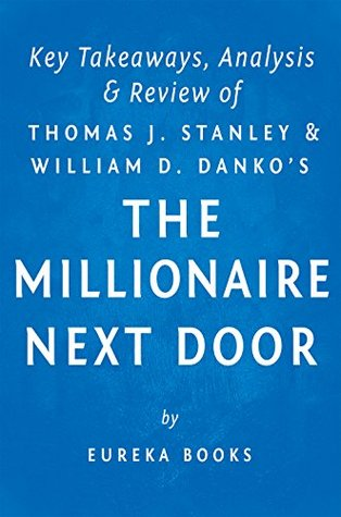 The Millionaire Next Door: by Thomas J. Stanley and William D. Danko | Key Takeaways, Analysis & Review: The Surprising Secrets of America's Wealthy