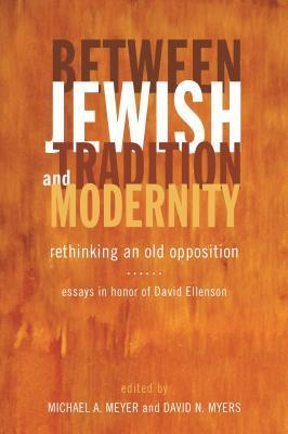 Between Jewish Tradition and Modernity Rethinking an Old Opposition Essays id Ellenson