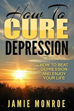 Depression: How To Cure Depression: How To Beat Depression And Enjoy Your Life (Mental Health, Mental Illness, Self Help, Mental Health Recovery)