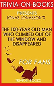 Jonas Jonasson's The 100-Year-Old Man Who Climbed Out the Window and Disappeared - For Fans (Trivia-On-Books)