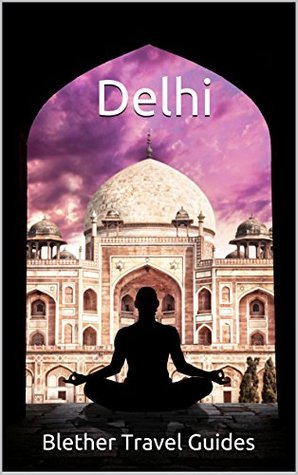 Delhi: 99 Tips for Tourists & Backpackers (India Travel Guide Book 13)