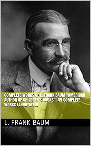 """Complete Works of L. Frank Baum """"American Author of Children's Books""""! 45 Complete Works (American Fairy Tales, Aunt Jane's Nieces Series, Wizard of Oz Series, Mother Goose in Prose) (Annotated)"""