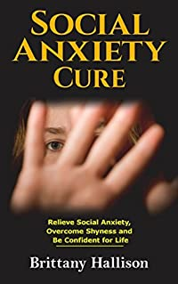 Social Anxiety Cure: Relieve Social Anxiety Disorder, Overcome Shyness and Be Confident for Life