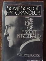 Some Sort of Epic Grandeur, The Life of F. Scott Fitzgerald