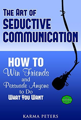 The Art of Seductive Communication: How to Win Friends and Persuade Anyone to Do What You Want (The Wheel of Wisdom Book 9)
