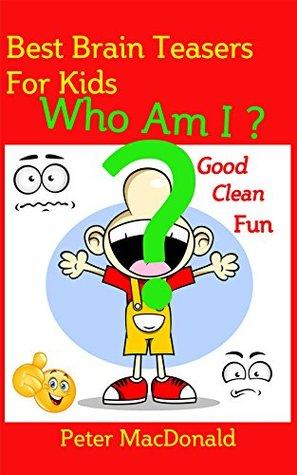 Best Brain Teasers for Kids - Who Am I?: Good Clean Fun (Best Joke book for Kids 5)
