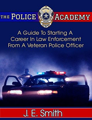 The Police Academy: A Guide To Starting A Career In Law Enforcement From A Veteran Police Officer - 2nd Edition