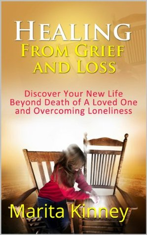 Grief: Healing From Grief and Loss: Discover Your New Life Beyond Death of A Loved One and Overcoming Loneliness