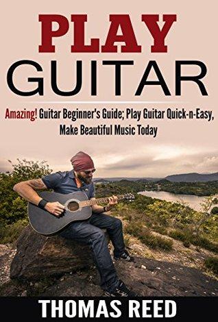 Guitar: Play Guitar; Acoustic Guitar For Beginners; Amazing! Guitar Beginner's Guide; Play Guitar Quick-n-Easy, Make Beautiful Music Today (guitar, guitar ... world, guitar notes, free music Book 1)