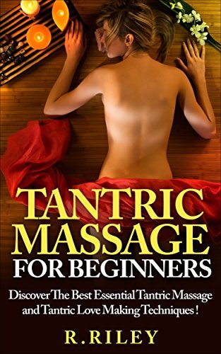 Tantric Massage For Beginners - Discover The Best Essential Tantric Massage And Tantric Love Making Techniques!