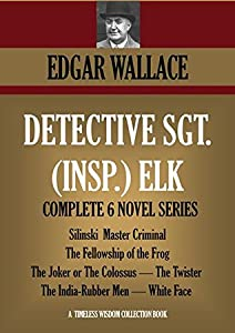 Detective Sgt. (Insp.) Elk: The complete 6-novel-series. Silinski - Master Criminal; The Fellowship of the Frog; The Joker; The Twister; The India-Rubber ... Face (Timeless Wisdom Collection Book 1257)