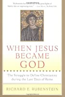 When Jesus Became God: The Struggle to Define Christianity during the Last Days of Rome