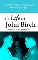 The Life of John Birch: In the Story of One American Boy, the Ordeal of His Age