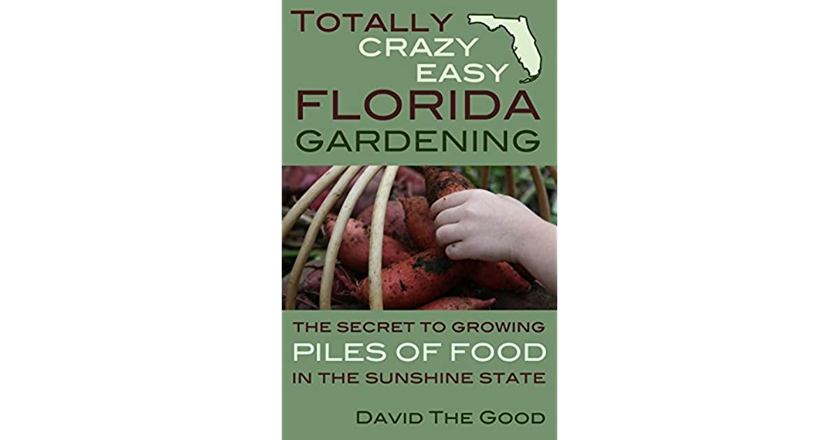 Totally Crazy Easy Florida Gardening The Secret To Growing Piles Of Food In Sunshine State By David Good