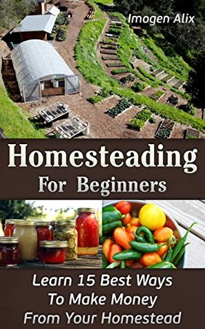 Homesteading For Beginners: Learn 15 Best Ways To Make Money From Your Homestead: (How to Build a Backyard Farm, Mini Farming Self-Sufficiency On 1/4 acre) ... farming, How to build a chicken coop,)