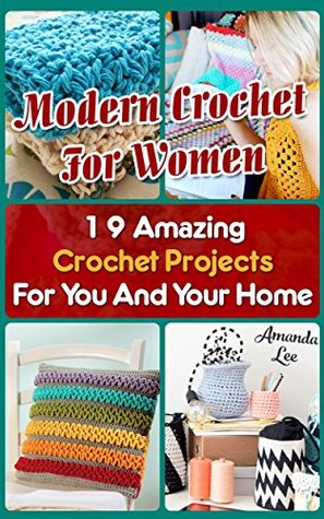 Modern Crochet for Women: 19 Amazing Crochet Projects for You and Your Home