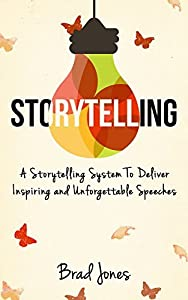 Storytelling: A Storytelling System To Deliver Inspiring and Unforgettable Speeches