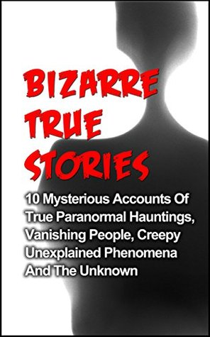 Bizarre True Stories: 10 Mysterious Accounts Of True Paranormal Hauntings, Vanishing People, Creepy Unexplained Phenomena And The Unknown (True Ghost Stories And Hauntings, True Paranormal Hauntings)