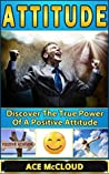 Attitude: Discover The True Power Of A Positive Attitude (Attain Personal Growth & Happiness By Mastering Your Attitude So You Can Experience Positive Feelings Throughout Your Life)