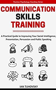 Communication Skills Training: A Practical Guide to Improving Your Social Intelligence, Presentation, Persuasion and Public Speaking