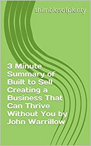 3 Minute Summary of Built to Sell Creating a Business That Can Thrive Without You by John Warrillow (thimblesofplenty 3 Minute Business Book Summary Series 1)