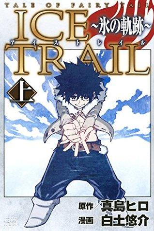 アイストレイル ~氷の軌跡~ 上 [Teiru obu Fearī Teiru - Aisu Toreiru 1] (Tale of Fairy Tail: Ice Trail, #1)