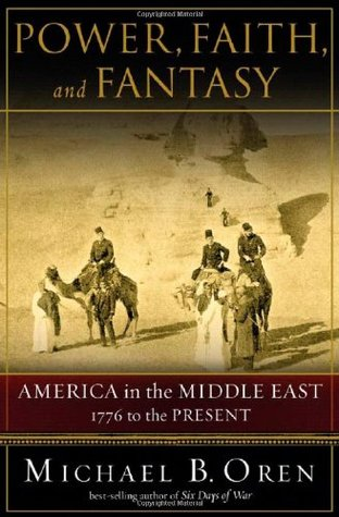 Power, Faith, and Fantasy: America in the Middle East 1776 to the Present