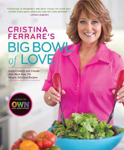 Cristina Ferrare's Big Bowl of Love Delight Family and Friends with More Than 150 Simple, Fabulous Recipes
