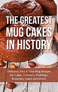 The Greatest Mug Cakes In History: Delicious, Fast & Easy Mug Recipes For Cakes, Cobblers, Puddings, Brownies, Cakes and More!