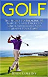 Golf: The Secret to Breaking 90: Basic Tips and Tricks to Lower Your Score and Improve Your Game! (Golf Instruction, Golf Books, Golf For Beginners & Golf Techniques)
