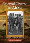 Colonial Cinema in Africa: Origins, Images, Audiences