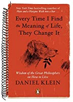Every Time I Find The Meaning Of Life They Change It Wisdom Of The Great Philosophers On How To Live By Daniel Klein