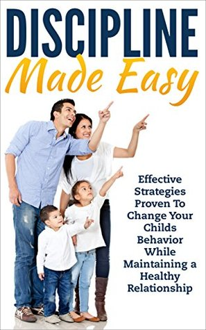 Parenting: Discipline Made Easy: Effective Strategies Proven to Change Your Childs Behavior While Maintaining a Healthy Relationship (Parenting kids, Guide ... toddlers, Discipline school aged children)