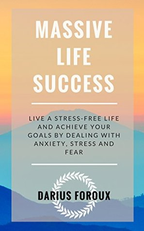 Massive Life Success: Live a Stress-Free Life and Achieve Your Goals by Dealing with Anxiety, Stress and Fear